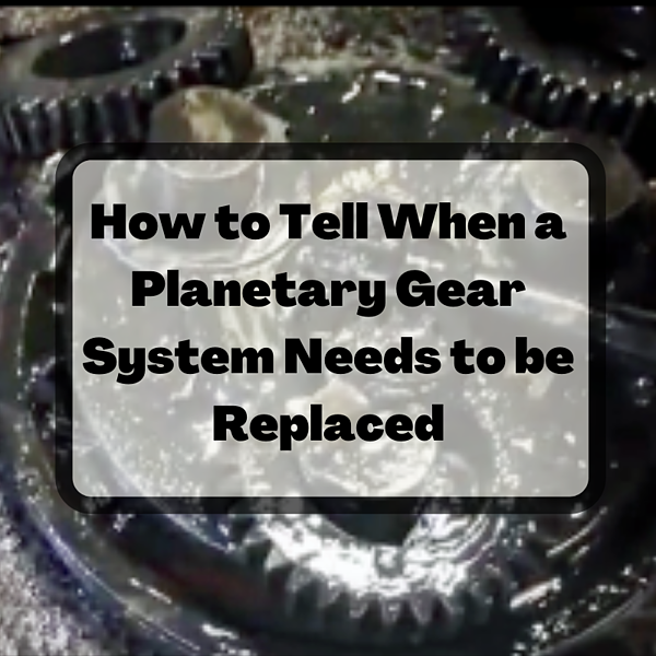 How to Tell When a Planetary Gear System Needs to be Replaced