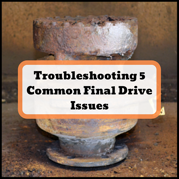 Troubleshooting 5 Common Final Drive Issues