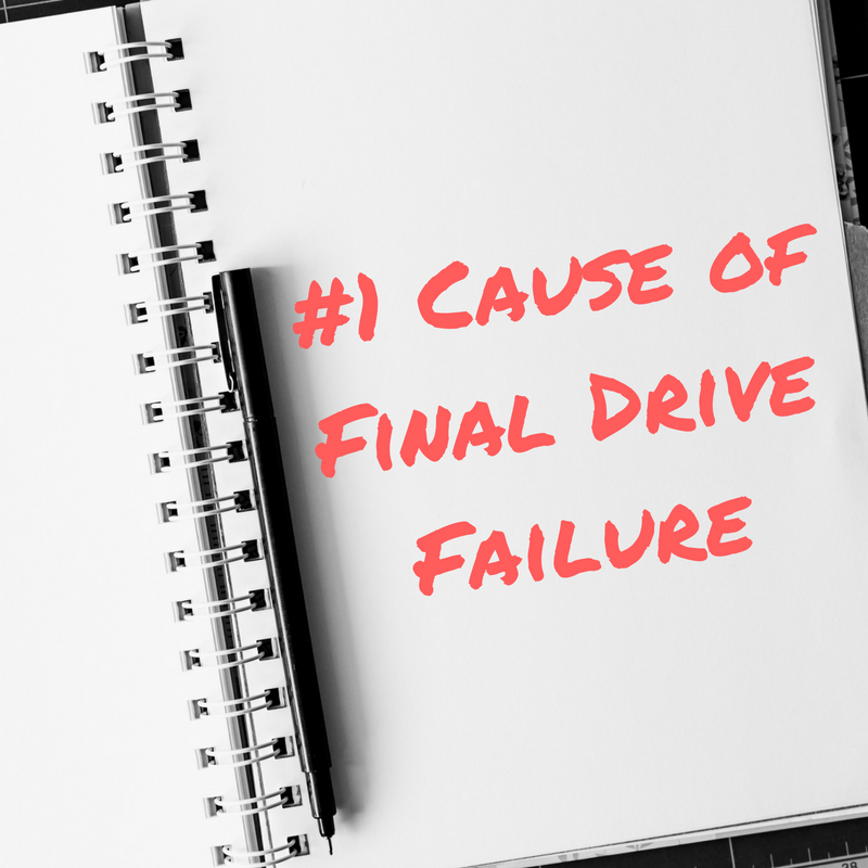 #1 Cause of Final Drive Failure