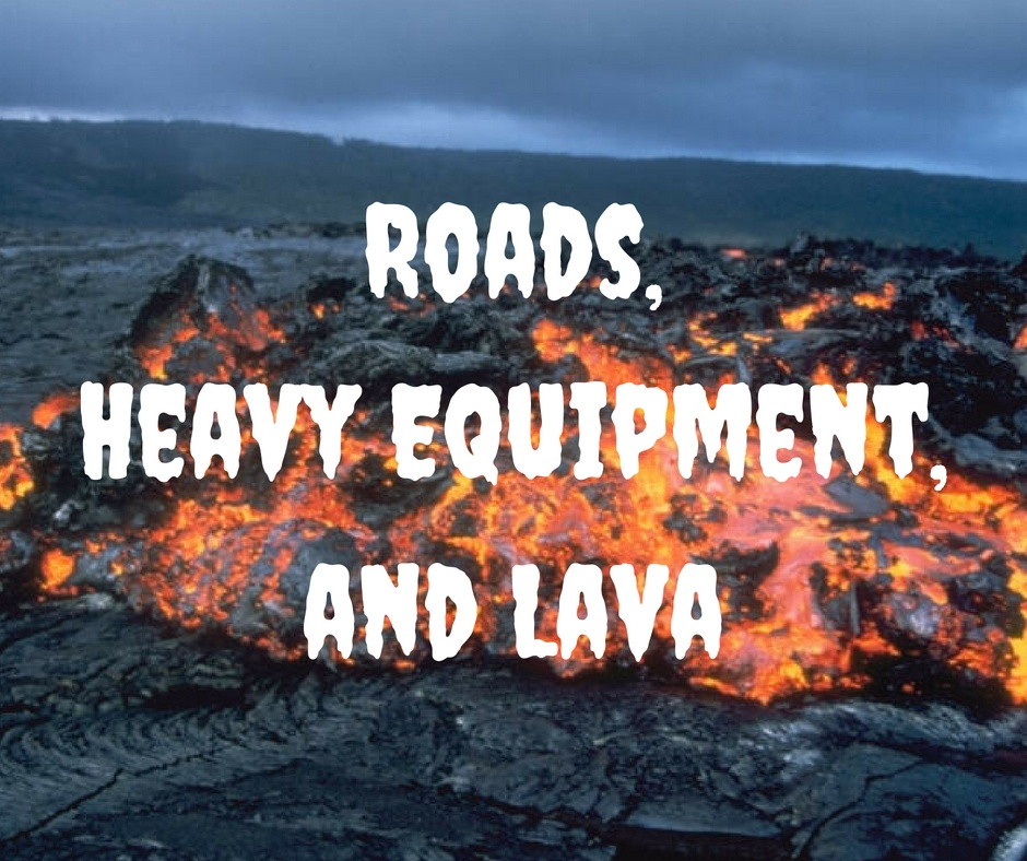Roads, Heavy Equipment, and Lava