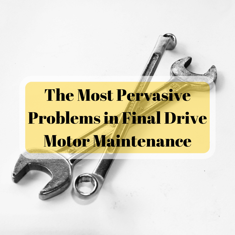 The Most Pervasive Problems in Final Drive Motor Maintenance